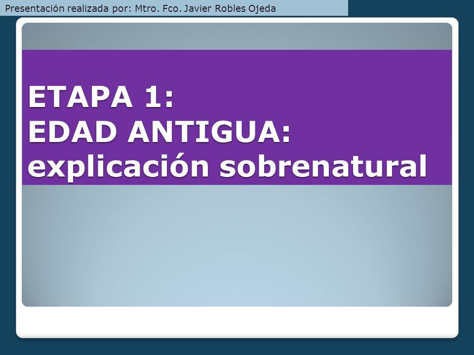 ETAPA 1: EDAD ANTIGUA: explicación sobrenatural Presentación realizada por: Mtro. Fco. Javier Robles Ojeda