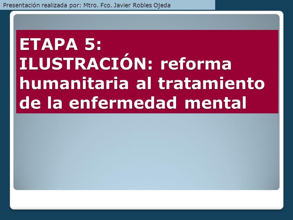 ETAPA 5: ILUSTRACIÓN: reforma humanitaria al tratamiento de la enfermedad mental Presentación realizada por: Mtro. Fco. Javier Robles Ojeda