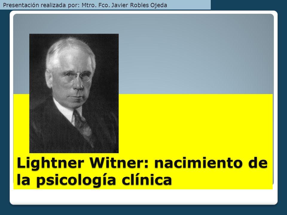 Lightner Witner: nacimiento de la psicología clínica Presentación realizada por: Mtro. Fco. Javier Robles Ojeda