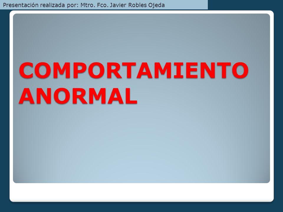 COMPORTAMIENTO ANORMAL Presentación realizada por: Mtro. Fco. Javier Robles Ojeda