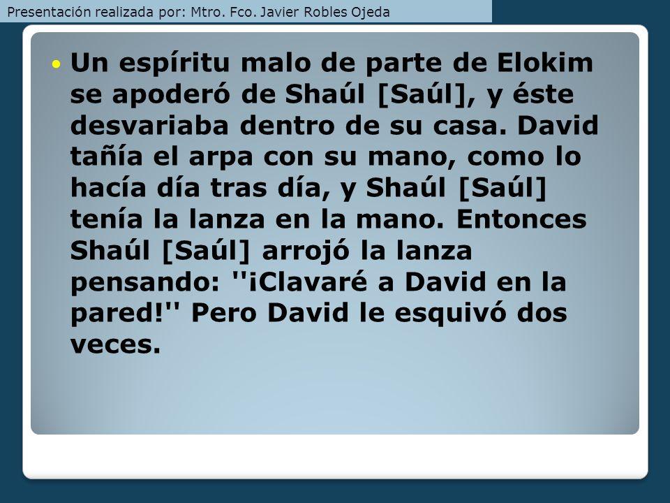 Un espíritu malo de parte de Elokim se apoderó de Shaúl [Saúl], y éste desvariaba dentro de su casa. David tañía el arpa con su mano, como lo hacía dí