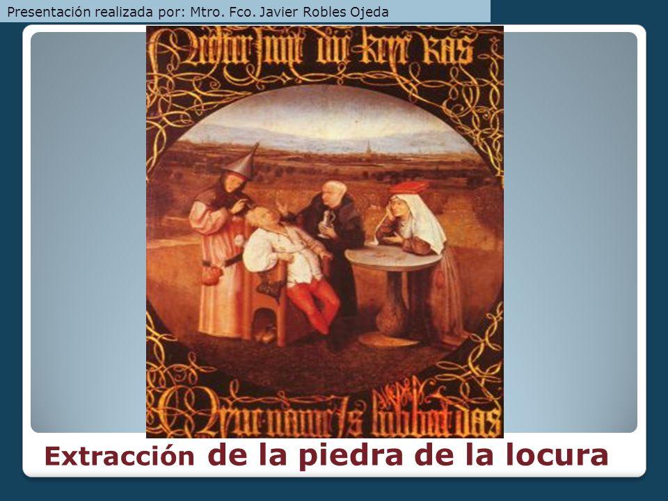 Extracción de la piedra de la locura Presentación realizada por: Mtro. Fco. Javier Robles Ojeda