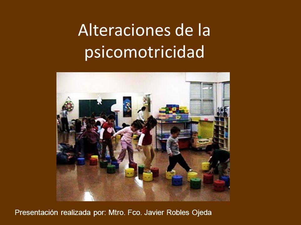 Alteraciones de la psicomotricidad Presentación realizada por: Mtro. Fco. Javier Robles Ojeda