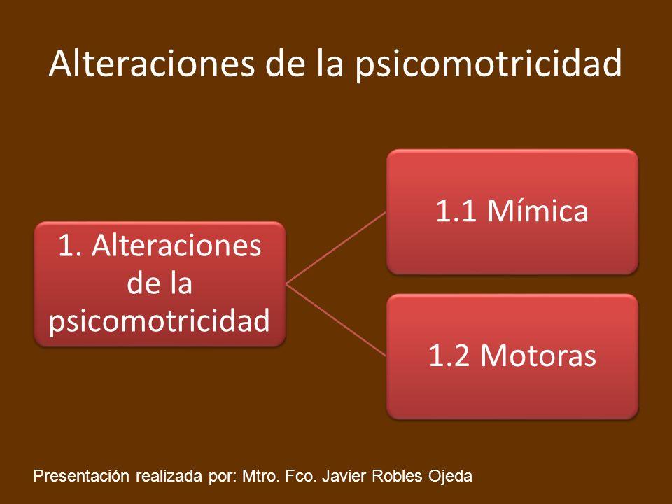 Alteraciones de la psicomotricidad 1.1 Alteraciones de la mímica 1.1.1 Hipermimias1.1.2 Hipomimias1.1.3 Dismimias Presentación realizada por: Mtro.