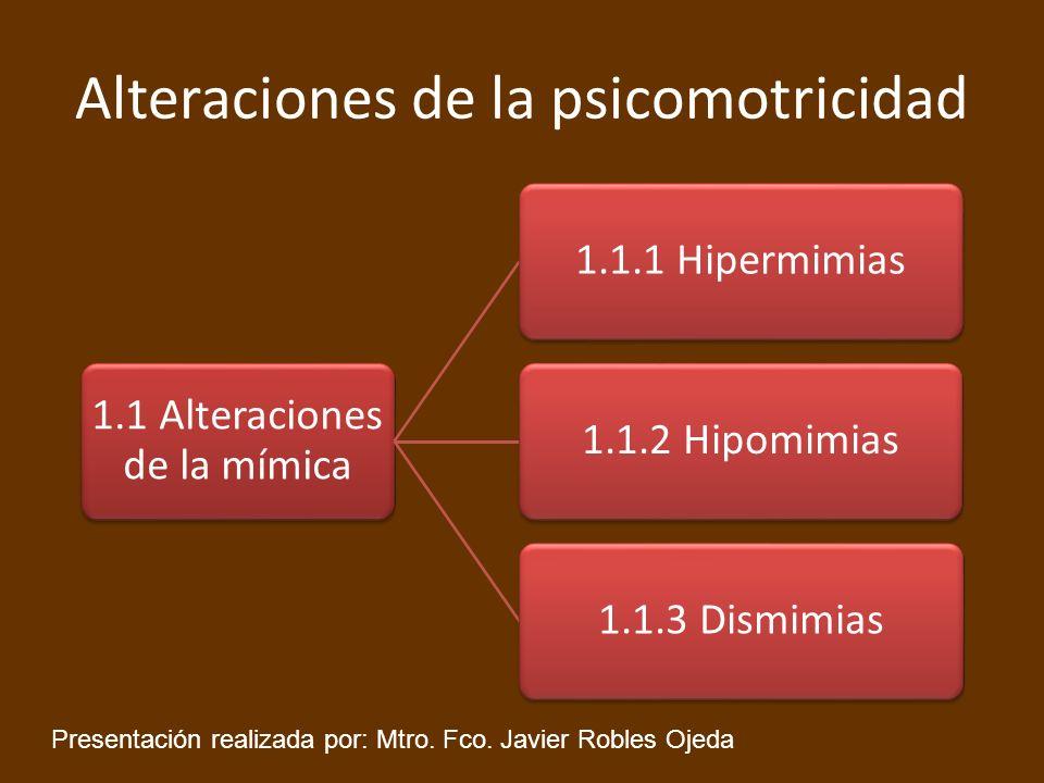 Alteraciones de la psicomotricidad 1.1 Alteraciones de la mímica 1.1.1 Hipermimias1.1.2 Hipomimias1.1.3 Dismimias Presentación realizada por: Mtro. Fc