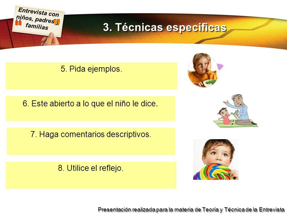Entrevista con niños, padres y familias Presentación realizada para la materia de Teoría y Técnica de la Entrevista 5. Pida ejemplos. 3. Técnicas espe