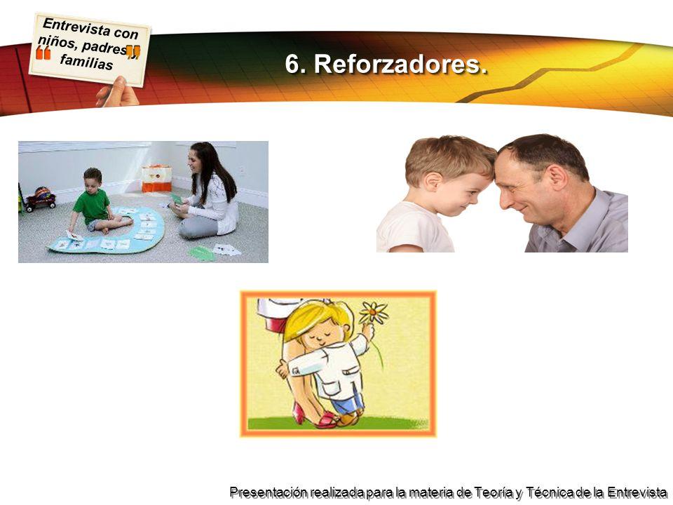 Entrevista con niños, padres y familias Presentación realizada para la materia de Teoría y Técnica de la Entrevista 6. Reforzadores.