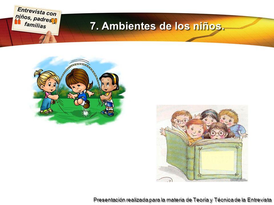Entrevista con niños, padres y familias Presentación realizada para la materia de Teoría y Técnica de la Entrevista 7. Ambientes de los niños.