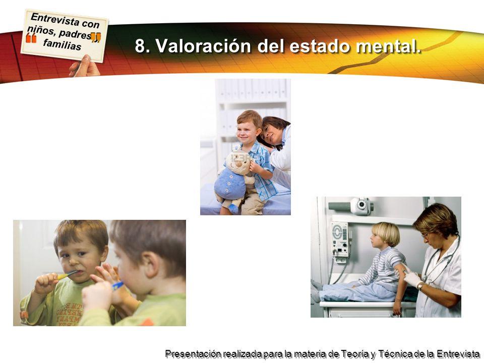 Entrevista con niños, padres y familias Presentación realizada para la materia de Teoría y Técnica de la Entrevista 8. Valoración del estado mental.