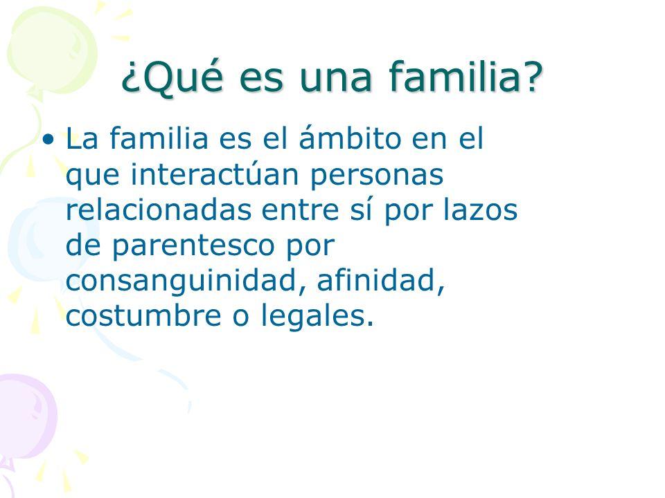 ¿Qué es una familia? La familia es el ámbito en el que interactúan personas relacionadas entre sí por lazos de parentesco por consanguinidad, afinidad