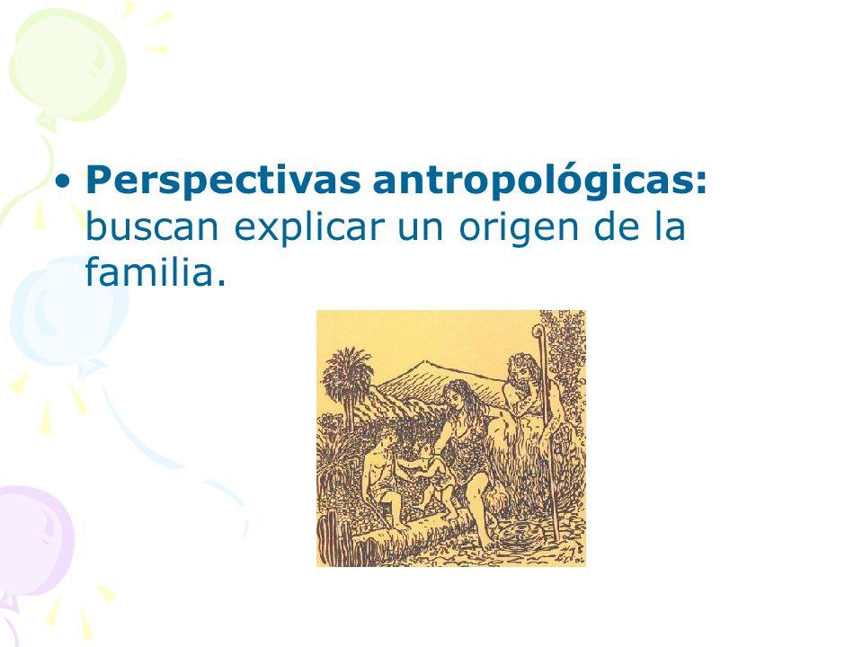 Perspectivas antropológicas: buscan explicar un origen de la familia.