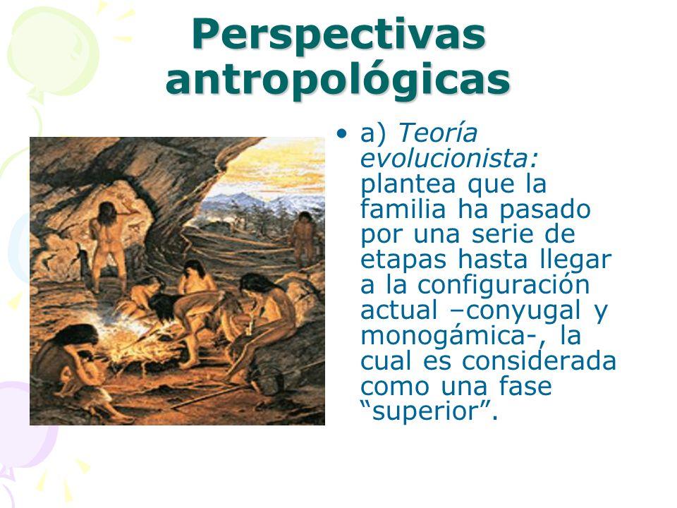 Perspectivas antropológicas a) Teoría evolucionista: plantea que la familia ha pasado por una serie de etapas hasta llegar a la configuración actual –conyugal y monogámica-, la cual es considerada como una fase superior.