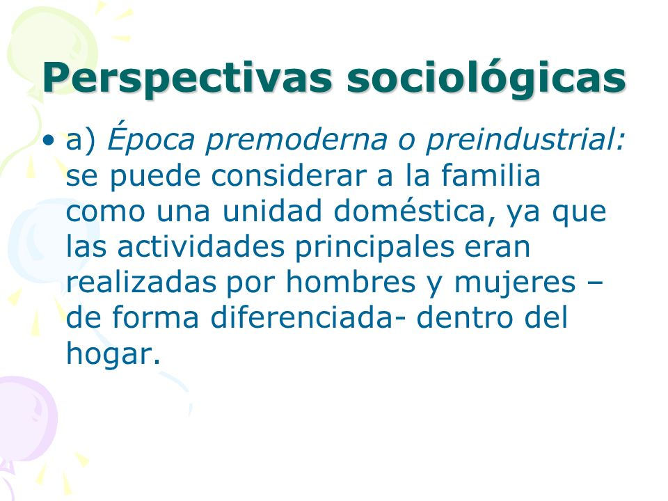 Perspectivas sociológicas a) Época premoderna o preindustrial: se puede considerar a la familia como una unidad doméstica, ya que las actividades principales eran realizadas por hombres y mujeres – de forma diferenciada- dentro del hogar.