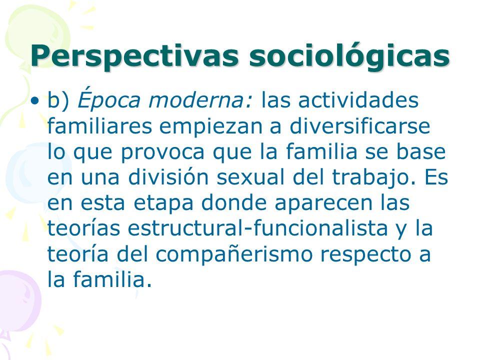 Perspectivas sociológicas b) Época moderna: las actividades familiares empiezan a diversificarse lo que provoca que la familia se base en una división sexual del trabajo.