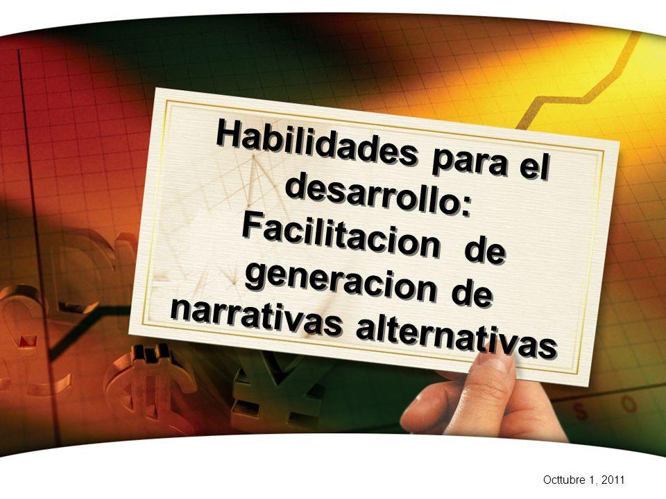 Octtubre 1, 2011 Habilidades para el desarrollo: Facilitacion de generacion de narrativas alternativas