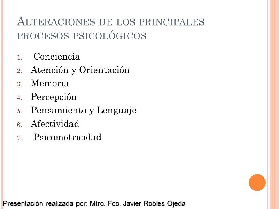 A LTERACIONES DE LOS PRINCIPALES PROCESOS PSICOLÓGICOS 1. Conciencia 2. Atención y Orientación 3. Memoria 4. Percepción 5. Pensamiento y Lenguaje 6. A