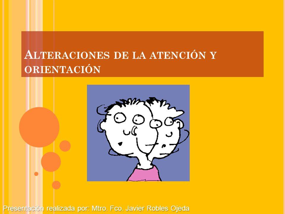 A LTERACIONES DE LA ATENCIÓN Y ORIENTACIÓN Presentación realizada por: Mtro. Fco. Javier Robles Ojeda