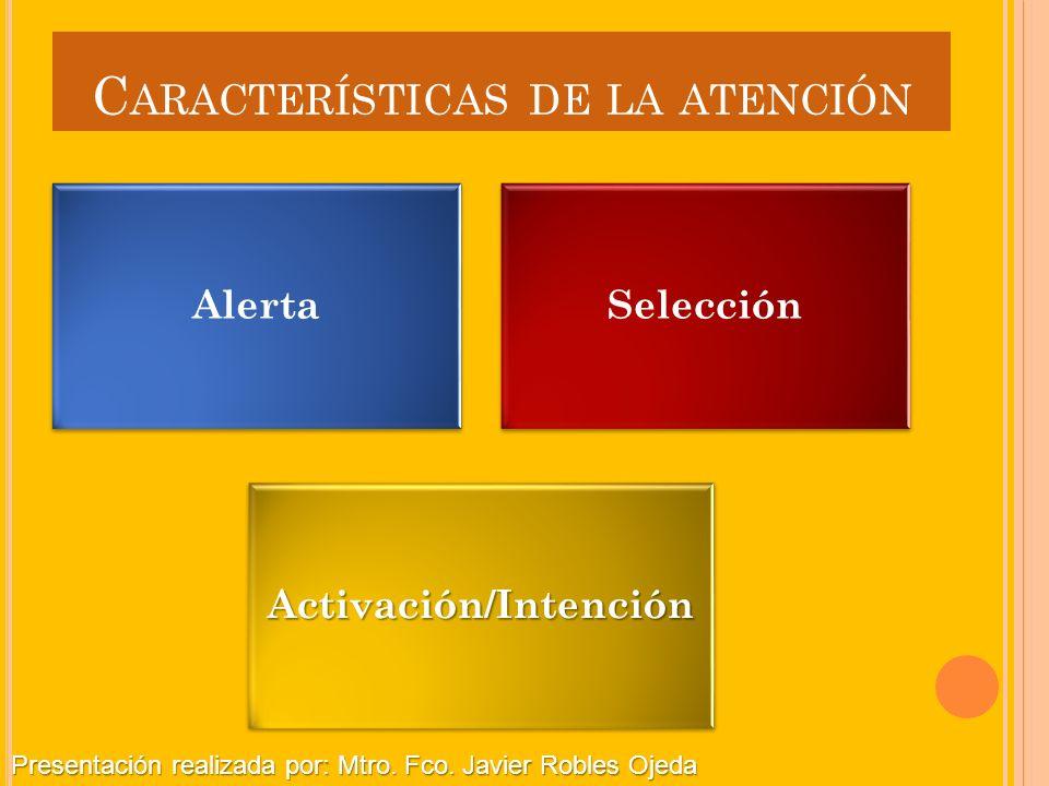 C ARACTERÍSTICAS DE LA ATENCIÓN AlertaSelecciónActivación/Intención Presentación realizada por: Mtro. Fco. Javier Robles Ojeda