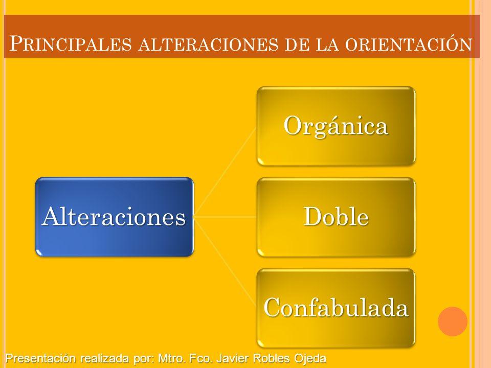 P RINCIPALES ALTERACIONES DE LA ORIENTACIÓN Alteraciones Orgánica Doble Confabulada Presentación realizada por: Mtro. Fco. Javier Robles Ojeda