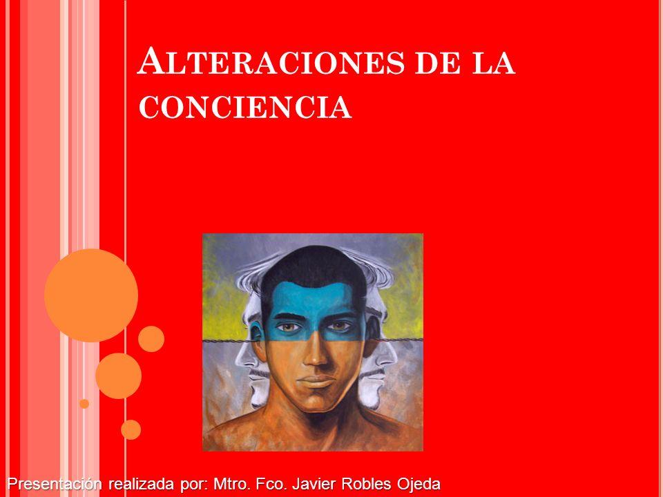 A LTERACIONES DE LA CONCIENCIA Presentación realizada por: Mtro. Fco. Javier Robles Ojeda