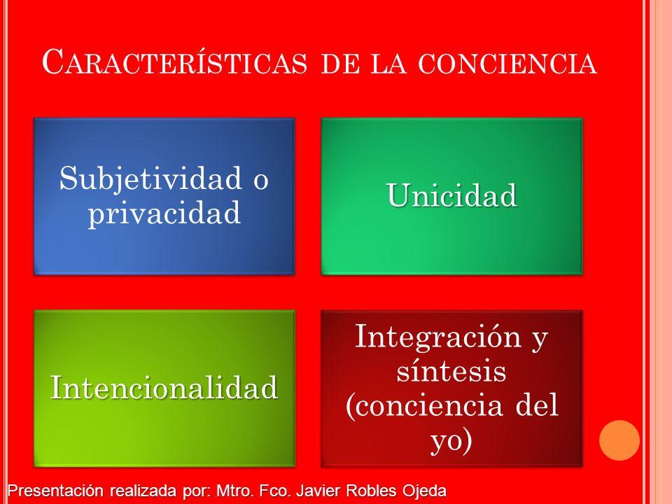 C ARACTERÍSTICAS DE LA CONCIENCIA Subjetividad o privacidadUnicidadIntencionalidad Integración y síntesis (conciencia del yo) Presentación realizada p