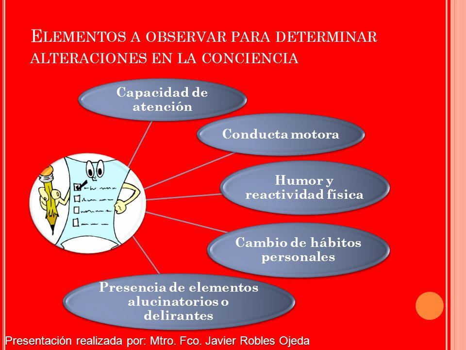 E LEMENTOS A OBSERVAR PARA DETERMINAR ALTERACIONES EN LA CONCIENCIA Capacidad de atención Conducta motora Humor y reactividad física Cambio de hábitos