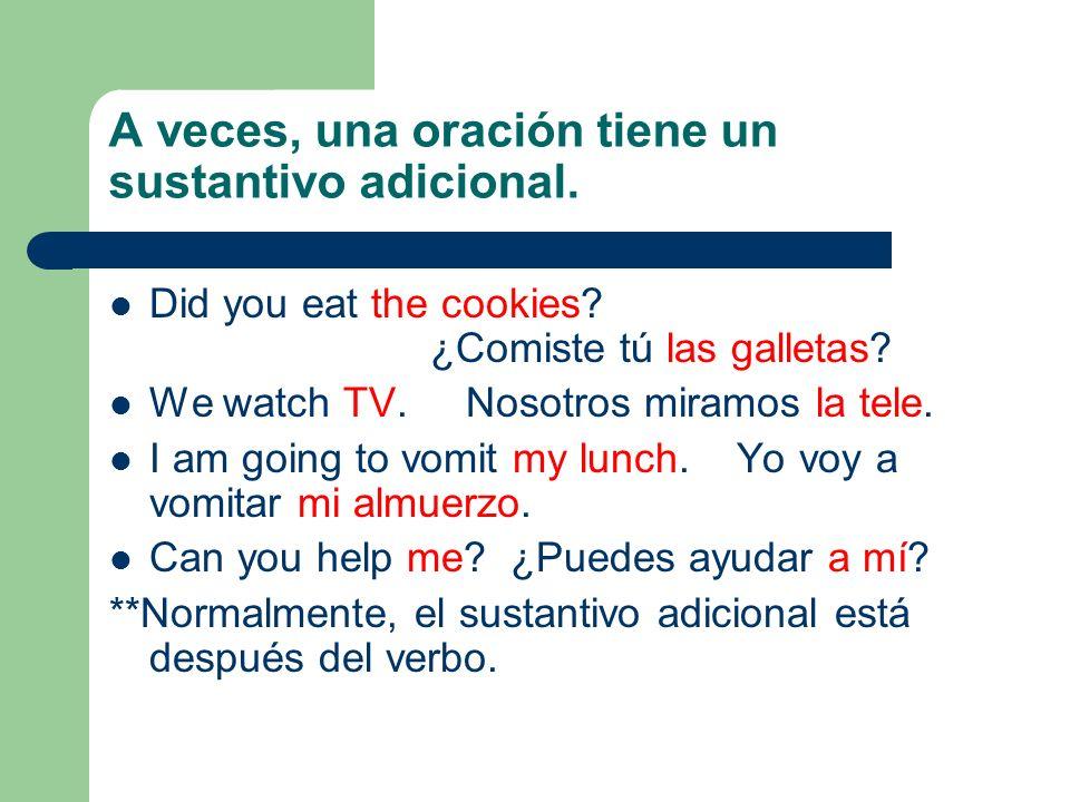 A veces, una oración tiene un sustantivo adicional. Did you eat the cookies? ¿Comiste tú las galletas? We watch TV. Nosotros miramos la tele. I am goi