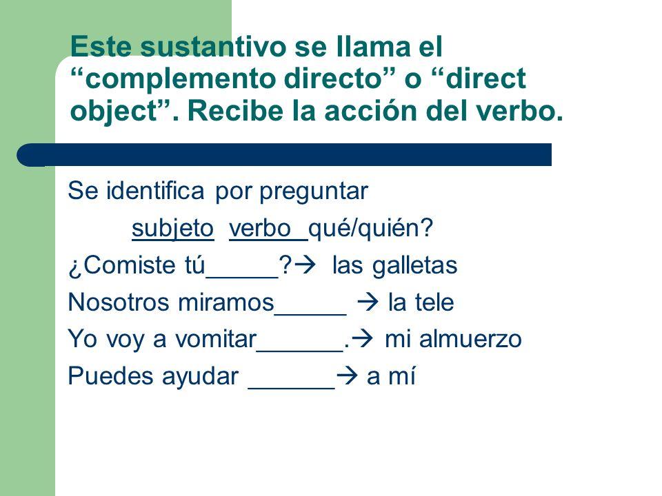Este sustantivo se llama el complemento directo o direct object. Recibe la acción del verbo. Se identifica por preguntar subjeto verbo qué/quién? ¿Com