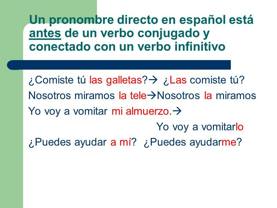 Un pronombre directo en español está antes de un verbo conjugado y conectado con un verbo infinitivo ¿Comiste tú las galletas? ¿Las comiste tú? Nosotr