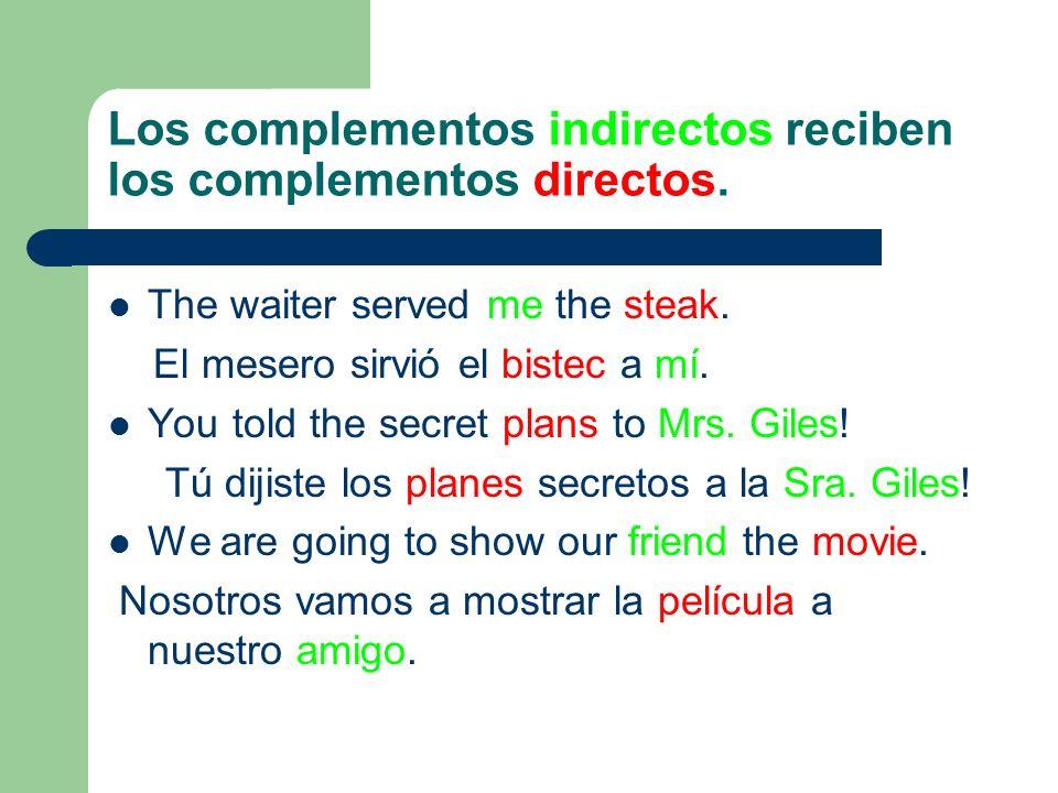 Los complementos indirectos reciben los complementos directos. The waiter served me the steak. El mesero sirvió el bistec a mí. You told the secret pl