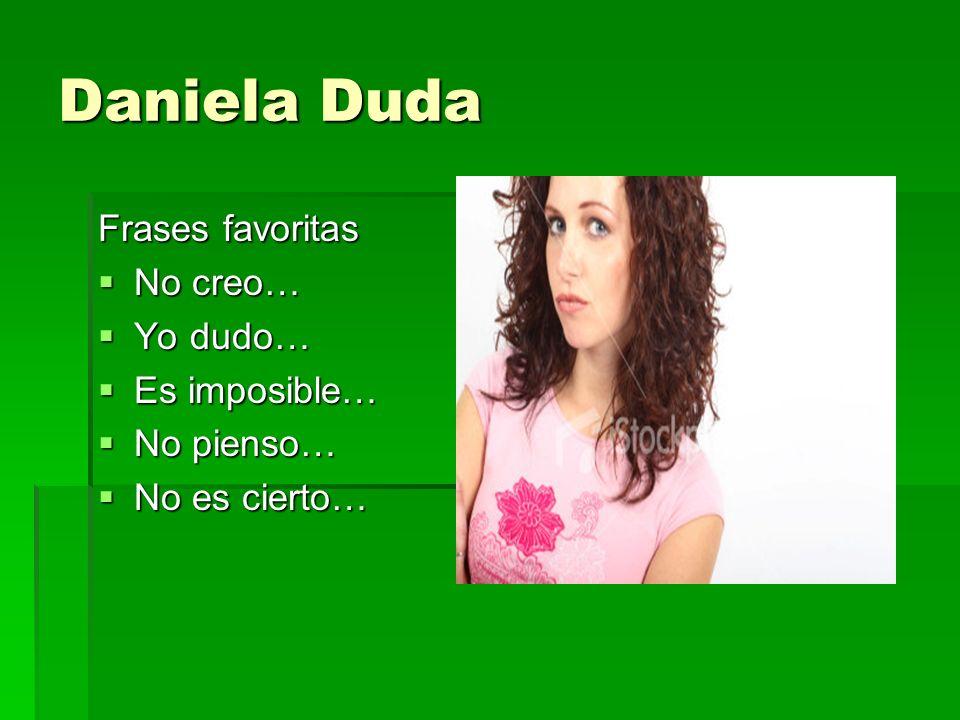 Daniela Duda Frases favoritas No creo… No creo… Yo dudo… Yo dudo… Es imposible… Es imposible… No pienso… No pienso… No es cierto… No es cierto…