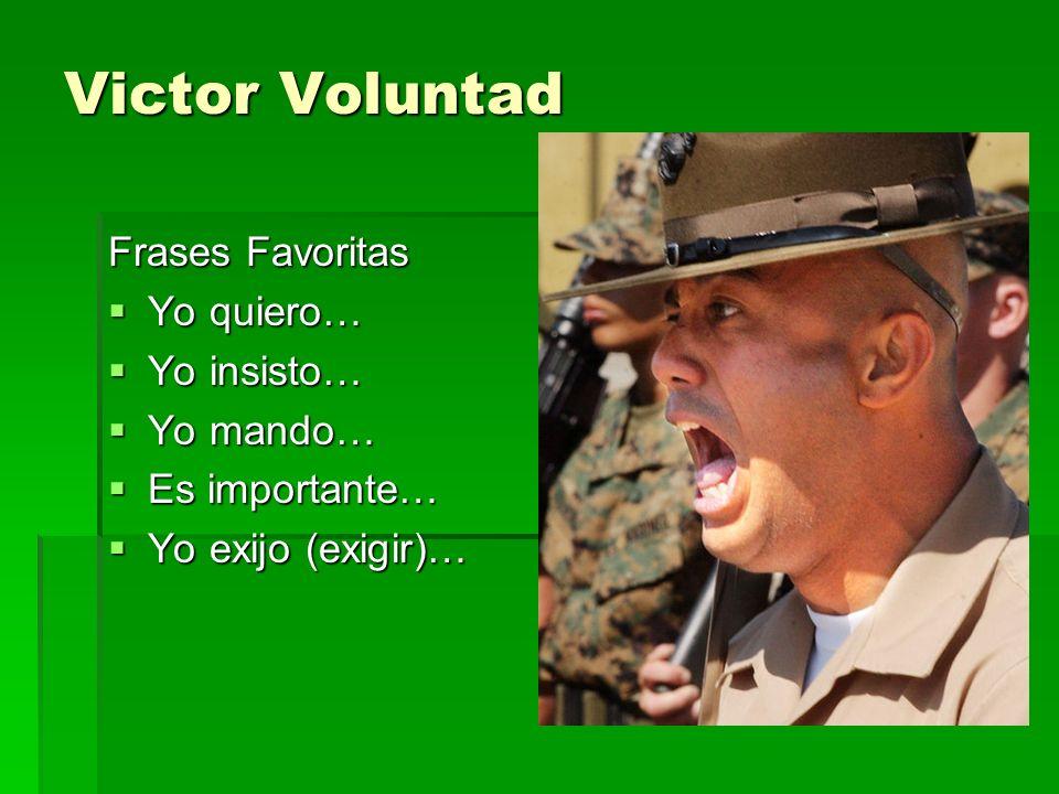 Victor Voluntad Frases Favoritas Yo quiero… Yo quiero… Yo insisto… Yo insisto… Yo mando… Yo mando… Es importante… Es importante… Yo exijo (exigir)… Yo