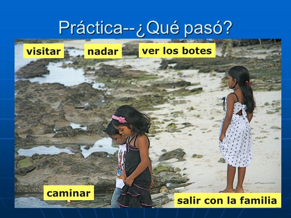 Práctica--¿Qué pasó? visitar ver los botes nadar salir con la familia caminar