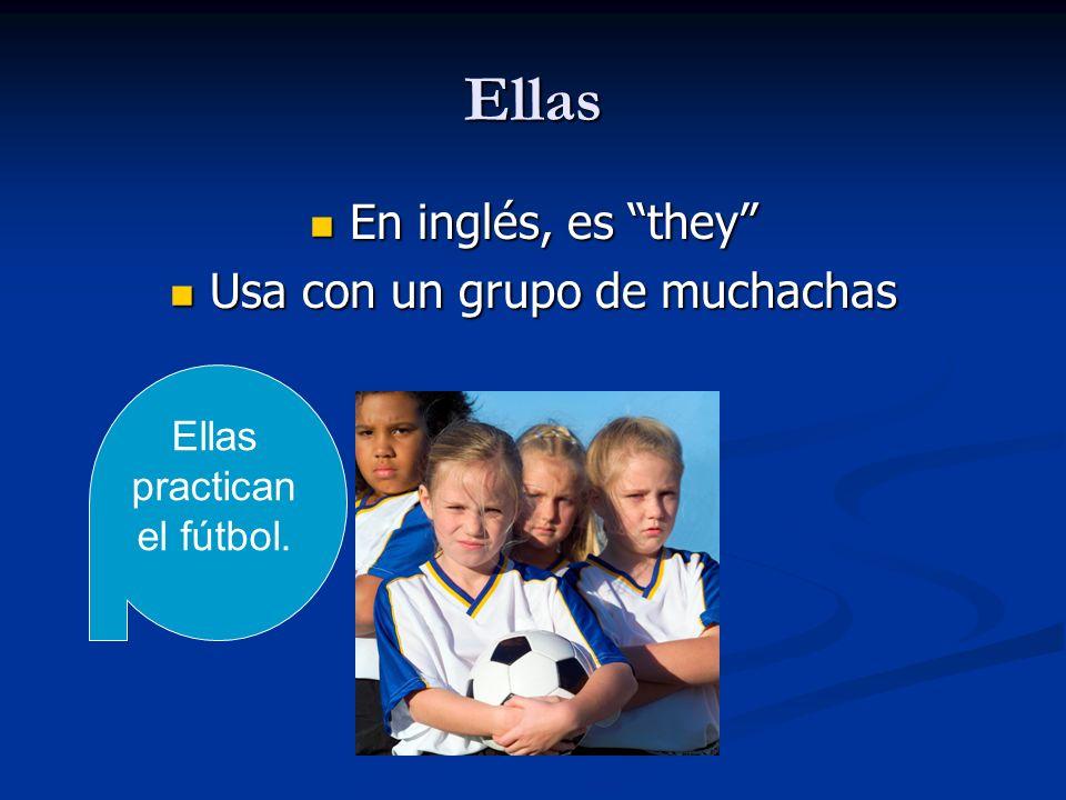 Ellas En inglés, es they En inglés, es they Usa con un grupo de muchachas Usa con un grupo de muchachas Ellas practican el fútbol.