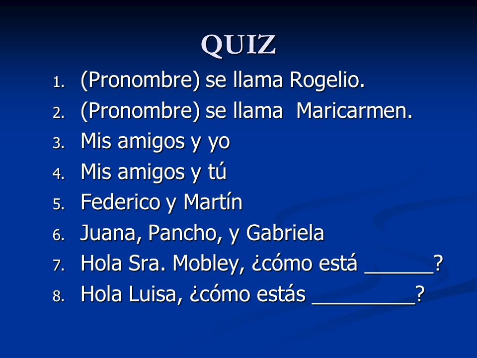 QUIZ 1. (Pronombre) se llama Rogelio. 2. (Pronombre) se llama Maricarmen. 3. Mis amigos y yo 4. Mis amigos y tú 5. Federico y Martín 6. Juana, Pancho,