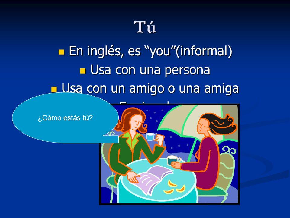 Tú En inglés, es you(informal) En inglés, es you(informal) Usa con una persona Usa con una persona Usa con un amigo o una amiga Usa con un amigo o una
