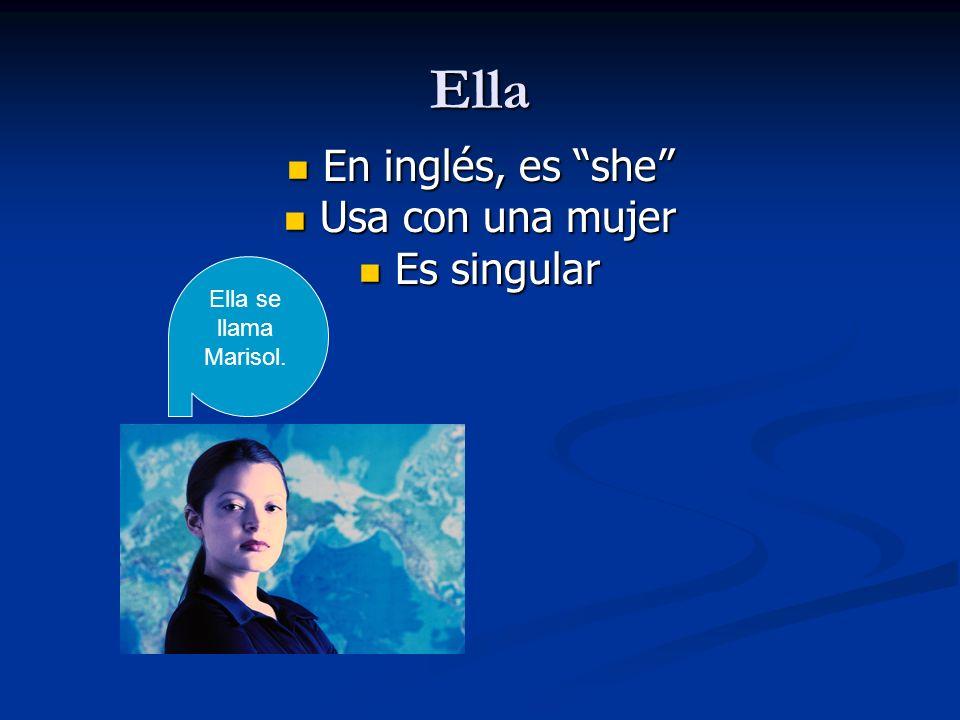Ella En inglés, es she En inglés, es she Usa con una mujer Usa con una mujer Es singular Es singular Ella se llama Marisol.