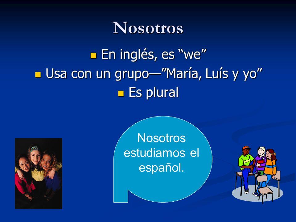 Nosotros En inglés, es we En inglés, es we Usa con un grupoMaría, Luís y yo Usa con un grupoMaría, Luís y yo Es plural Es plural Nosotros estudiamos e