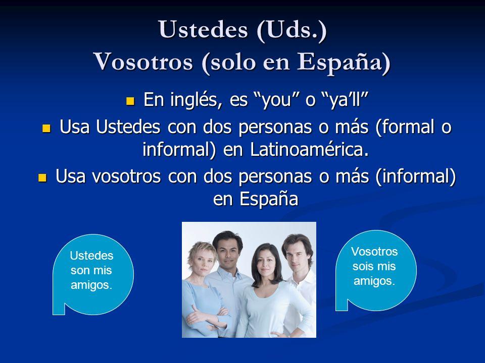 Ustedes (Uds.) Vosotros (solo en España) En inglés, es you o yall En inglés, es you o yall Usa Ustedes con dos personas o más (formal o informal) en L