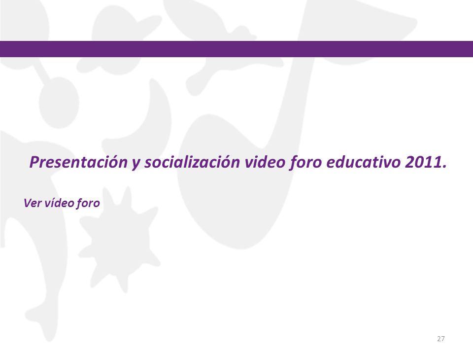 27 Presentación y socialización video foro educativo 2011. Ver vídeo foro