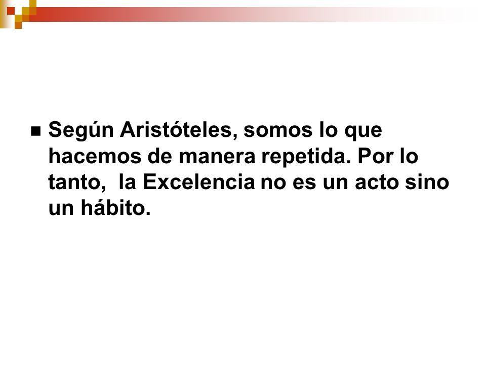 Según Aristóteles, somos lo que hacemos de manera repetida. Por lo tanto, la Excelencia no es un acto sino un hábito.