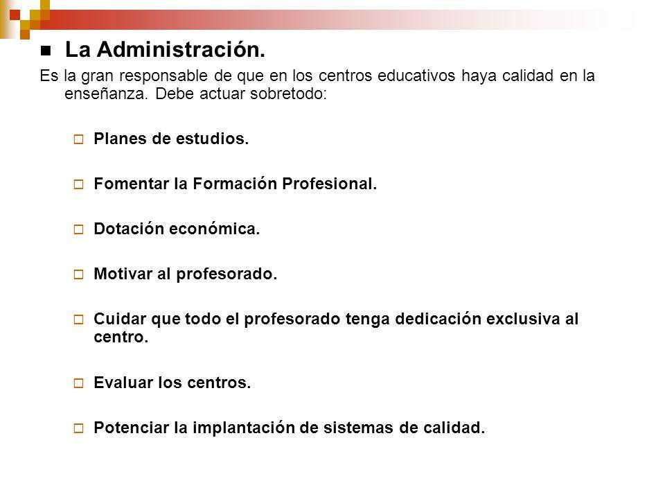 La Administración. Es la gran responsable de que en los centros educativos haya calidad en la enseñanza. Debe actuar sobretodo: Planes de estudios. Fo