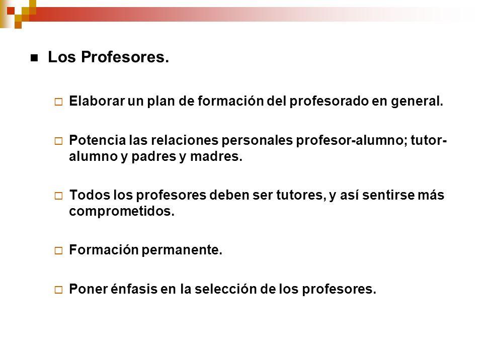 Los Profesores. Elaborar un plan de formación del profesorado en general. Potencia las relaciones personales profesor-alumno; tutor- alumno y padres y
