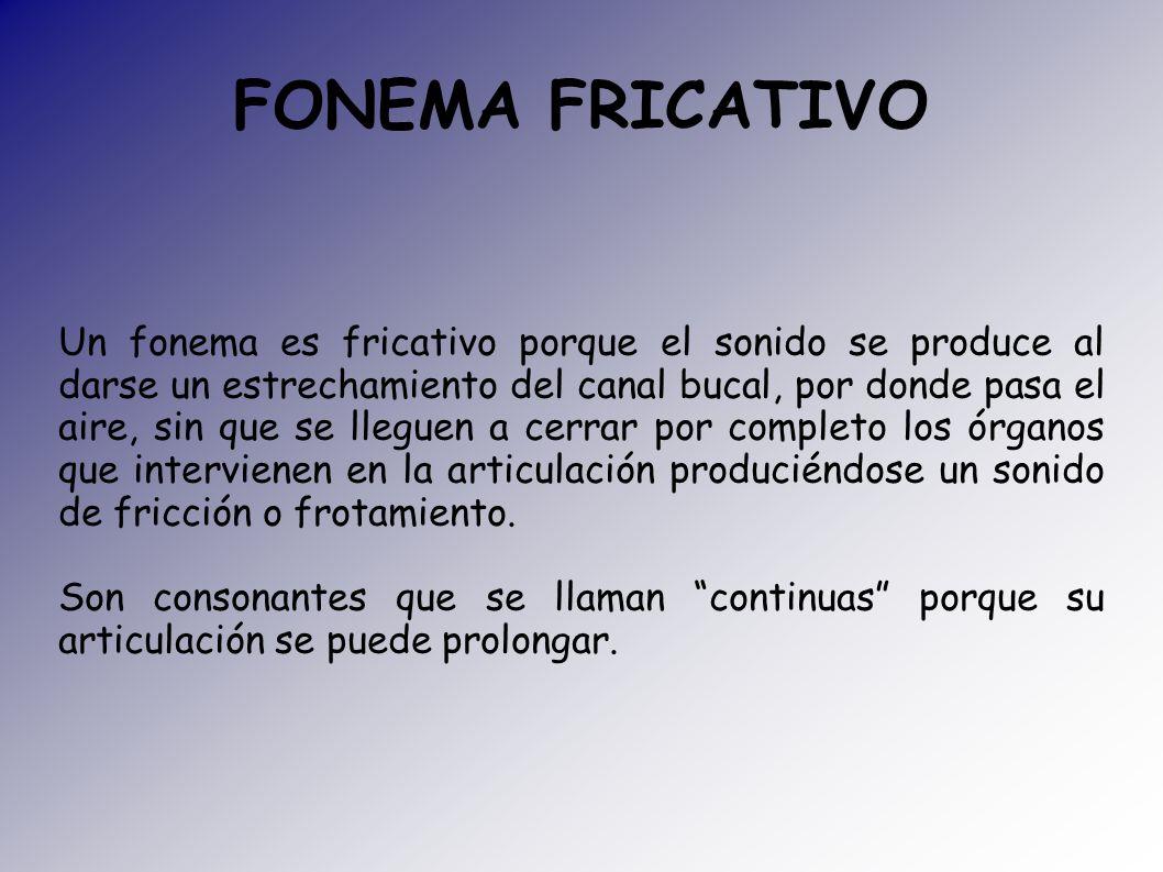 FONEMA FRICATIVO Un fonema es fricativo porque el sonido se produce al darse un estrechamiento del canal bucal, por donde pasa el aire, sin que se lle