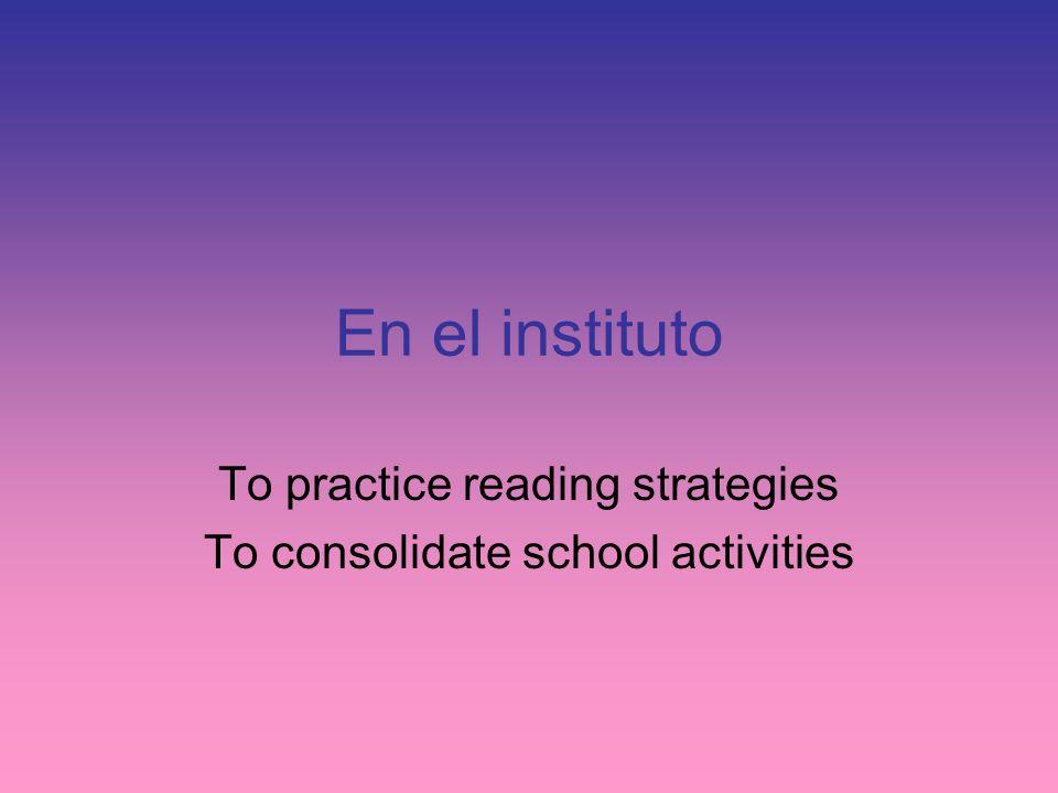 En el instituto To practice reading strategies To consolidate school activities