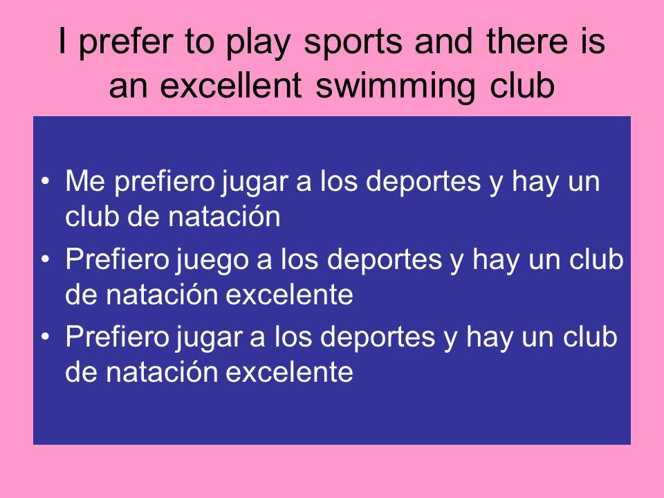 I prefer to play sports and there is an excellent swimming club Me prefiero jugar a los deportes y hay un club de natación Prefiero juego a los deport