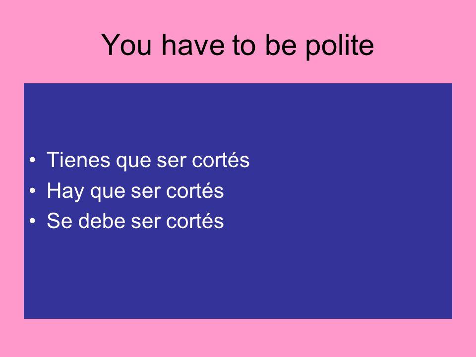 You have to be polite Tienes que ser cortés Hay que ser cortés Se debe ser cortés