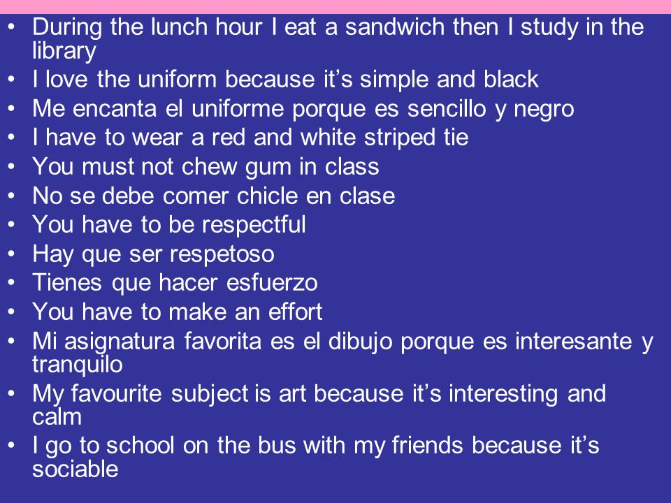 During the lunch hour I eat a sandwich then I study in the library I love the uniform because its simple and black Me encanta el uniforme porque es se