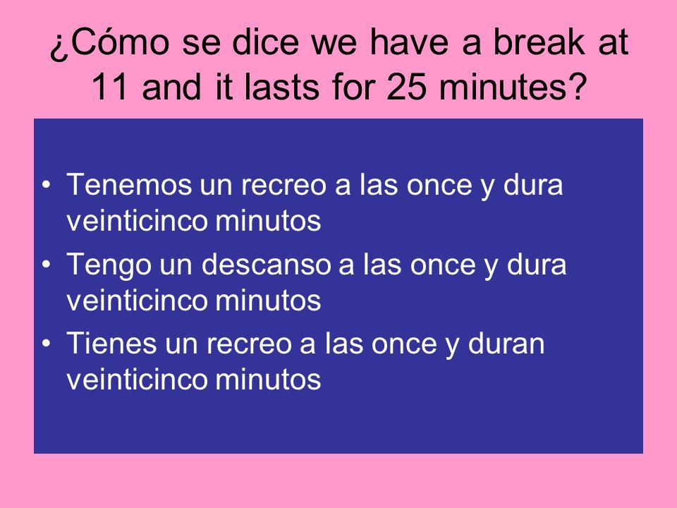 ¿Cómo se dice we have a break at 11 and it lasts for 25 minutes? Tenemos un recreo a las once y dura veinticinco minutos Tengo un descanso a las once