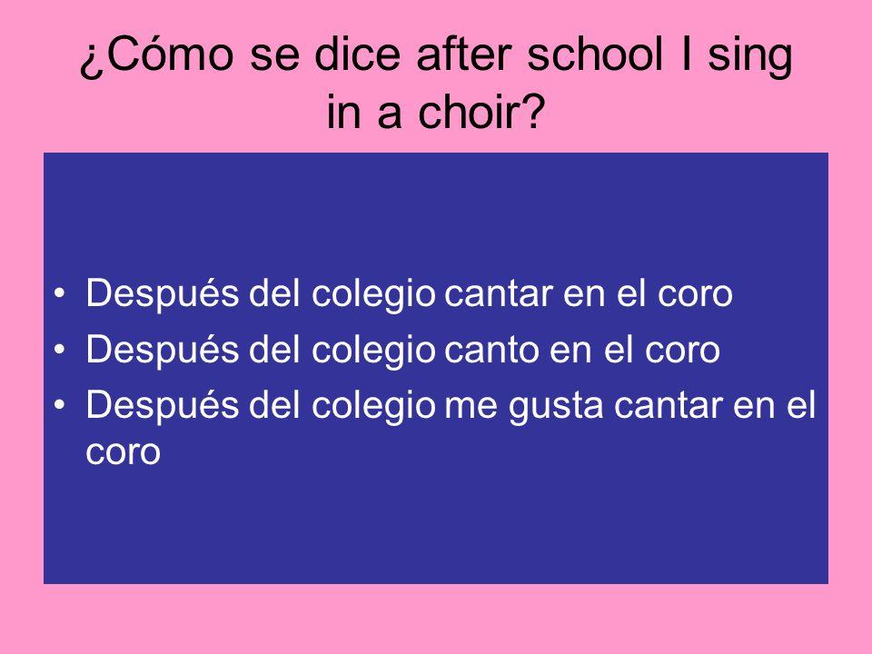 ¿Cómo se dice after school I sing in a choir? Después del colegio cantar en el coro Después del colegio canto en el coro Después del colegio me gusta